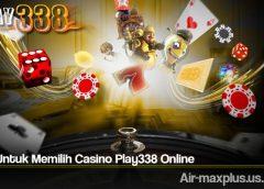 Cara Untuk Memilih Casino Play338 Online