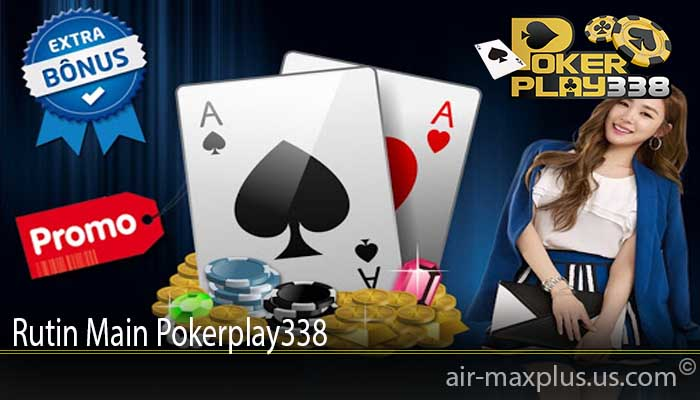 Rutin Main Pokerplay338