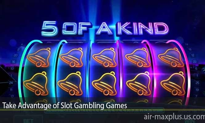 Take Advantage of Slot Gambling Games